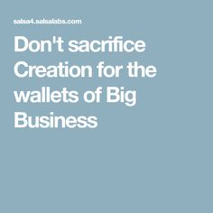Don't sacrifice Creation for the wallets of Big Business