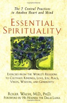 Essential Spirituality: The 7 Central Practices to Awaken Heart and Mind by Roger Walsh, Based on over twenty years of research and spiritual practice, this is a groundbreaking and life-changing book. In his decades of study, Walsh has discovered that each of the great spiritual traditions has both a common goal and seven common practices to reach that goal: recognizing the sacred and divine that exist both within and around us. Filled with stories, exercises, meditations, myths, prayers.