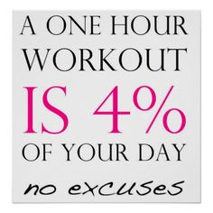 A one hour workout is 4% of your day... NO EXCUSES...