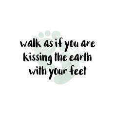 Walk as if you are kissing the earth with your feet. Words to live by. Posted my @create.n.capture on instagram.