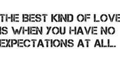 The best kind of love is when you have no expectations at all.
