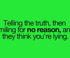 telling the truth and Smiling for no reason anD they think you're lying.