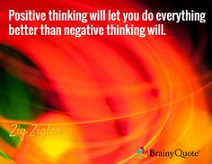 Positive thinking will let you do everything better than negative thinking will. / Zig Ziglar