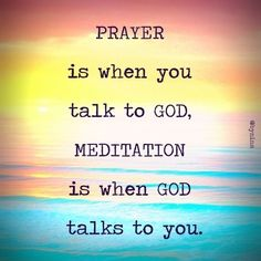 Prayer is when you talk to God.  Meditation is wen God talks to you.
