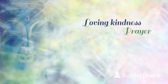 THE BUDDHIST METTA (LOVINGKINDNESS) PRAYER..The Buddhist Metta (Lovingkindness) Prayer is simple but profound. It starts by blessing oneself and gradually expands outward from there..