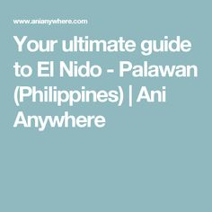 Your ultimate guide to El Nido - Palawan (Philippines) | Ani Anywhere