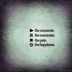 Play The Moments Pause the Memories Stop the Pain Replay the Happines