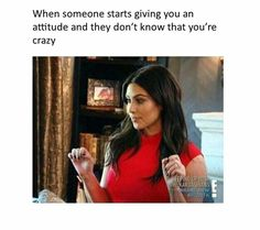 When someone starts giving you attitude, and they don't know that you're crazy.  #kimkardashian #kuwtk #memes