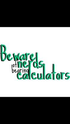 Beware of nerds bearing calculators