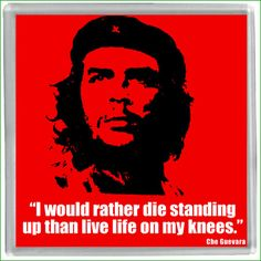 """""""I would rather die standing up than live  life on my knees.""""~Che Guevara"""