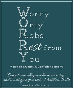 Don't worry and stress it Robs your rest!              Matthew 11:28