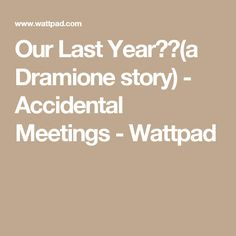 Our Last Year❤️(a Dramione story) - Accidental Meetings - Wattpad