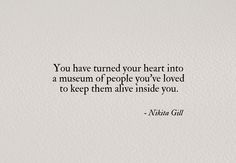 """You have turned your heart into a museum of people you've loved to keep them alive inside you"" -Nikita Gill"