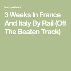 3 Weeks In France And Italy By Rail (Off The Beaten Track)