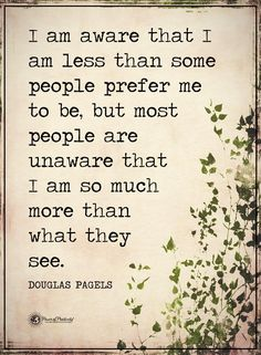 I am aware that I am less than some people prefer me to be, but most people are unaware that I am so much more than what they see.