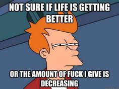 Not sure if life is getting better Or the amount of fuck i give is decreasing - Futurama Fry - quickmeme