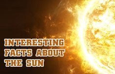 Interesting Facts About the Sun  http://mentalitch.com/interesting-facts-about-the-sun/