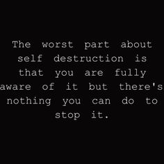 Wow. That is quite true.. In all my times of heart ache, I was destroying myself and I knew it..