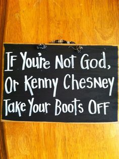 If you're not God or KENNY CHESNEY take your boots off wood sign.. $9.99, via Etsy.