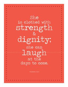 She is clothed with strength and dignity she can laugh without fear of the future. Proverbs 31.