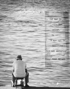 Hemingway Quote - The Old Man And The Sea. (Have seen my Dad set and fish like this for hours. He was at his happiest.)