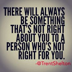 There will always be something that's not right about you to a person who's not right for you | Inspirational Quotes