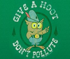 Woodsy the owl who always reminded us to give a hoot!!! Keep America looking good!! :)