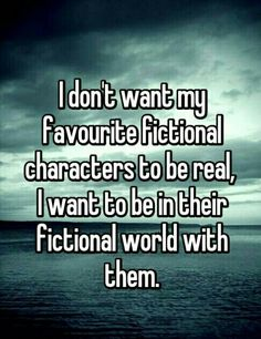 I don't want my favourite fictional characters to be real, I want to be in their fictional world with them. I don't want my favourite fictional characters to be real, I want to be in their fictional world with them. I Love Books, Good Books, Books To Read, Book Of Life, The Book, Book Nerd Problems, Bookworm Problems, Fictional World, Fictional Characters
