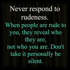 Never respond to rudeness. When people are rude to you, they reveal who they are, not who you are. Don't take it personally be silent.