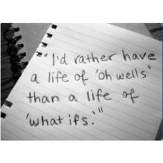 I'd rather have a life of 'oh wells' than a life of 'what ifs.'