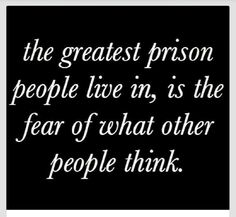 'The greatest prison people live in, is the fear of what other people think.'
