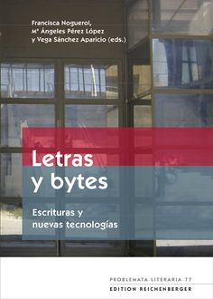Letras y bytes : escrituras y nuevas tecnologías / Francisca Noguerol, Mª Ángeles Pérez López, Vega Sánchez Aparicio (eds.)