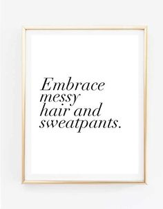 Hey, I found this really awesome Etsy listing at https://www.etsy.com/il-en/listing/226613320/embrace-messy-hair-and-sweatpants-quote