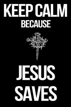 Keep Calm Because Jesus Saves...Oh how wonderful to be saved by His grace....