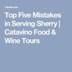 Top Five Mistakes in Serving Sherry | Catavino Food & Wine Tours