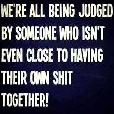 That's the one thing I can't stand is someone who has always judged people when they have NEVER even gotten close to having their own shit together! Don't judge people when there's soooo much to be judge about yourself!