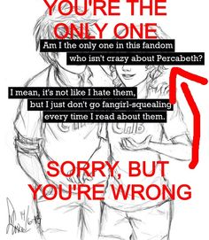 If someone would tell me those words in MY face, those words would be the LAST words they would say!! <-- they would be never heard from again! OKAY HOW CAN YOU NOT SHIP PERCABETH! IF YOU DON'T SHIP PERCABETH, YOU DON'T HAVE A SOUL!