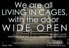 We are all living in cages with the door wide open.