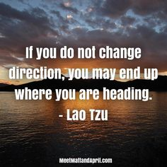 If you do not change direction you may end up where you are heading. - Lao Tzu