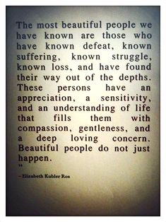 "One of my favorite quotes:    ""The most beautiful people we have known are those who have known defeat, known suffering, known struggle, known loss, and have found their way out of the depths. These persons have an appreciation, a sensitivity, and an understanding of life that fills them with compassion, gentleness, and a deep loving concern. Beautiful people do not just happen.""    #quote #print"