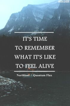 """It's time to remember whats it's like to feel alive."""