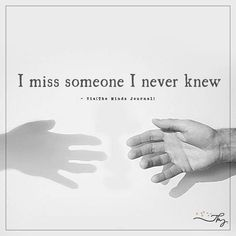 I miss someone I never knew - http://themindsjournal.com/i-miss-someone-i-never-knew/
