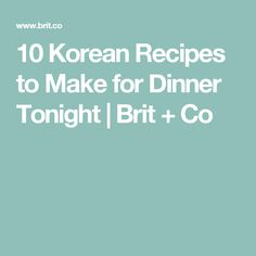 10 Korean Recipes to Make for Dinner Tonight | Brit + Co