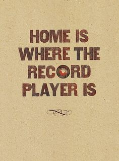 """HOME IS WHERE THE RECORD PLAYER IS"""
