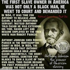 Myth: White Europeans first introduced permanent black slavery in America. Fact: A black man (!) named Anthony Johnson of Virginia first introduced permanent black slavery in the 1650s by becoming the first holder in America of permanent black slaves.