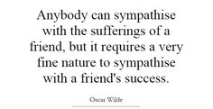 """Anybody can sympathise with the sufferings of a friend, but it requires a very fine nature to sympathise with a friend's success.""   ―Oscar Wilde"