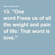 """13. """"One word Frees us of all the weight and pain of life: That word is love."""" Sophocles"""