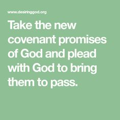 Take the new covenant promises of God and plead with God to bring them to pass.