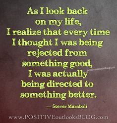 As I look back on my life, I realize that every time I thought I was being rejected from something good, I was actually being directed to something better. — Steve Maraboli