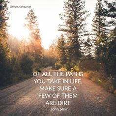 """""""Of all the paths you take in life, make sure a few of them are dirt."""" - John Muir"""